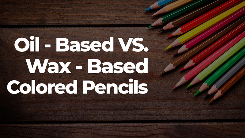 Oil-Based vs. Wax-Based Colored Pencils